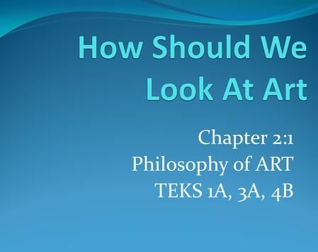 Chapter 2:1 Philosophy of ART TEKS 1A, 3A, 4B. Chapter 2:1 TEKS 1A, 3A, 4B Objectives: As a Student I will identify factors that might determine whether.