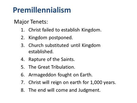 Premillennialism Major Tenets: 1.Christ failed to establish Kingdom. 2.Kingdom postponed. 3.Church substituted until Kingdom established. 4.Rapture of.
