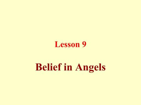 Lesson 9 Belief in Angels. This means to believe in angels within the limits of what is provided by Qur'an and Sunnah, i.e., they are created from light.