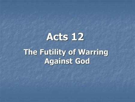 Acts 12 The Futility of Warring Against God. Introduction: There is a problem in the church: Political Persecution!