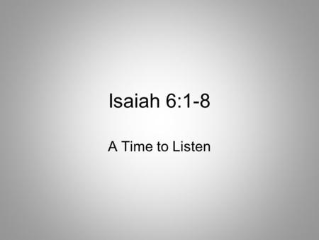 Isaiah 6:1-8 A Time to Listen. Isaiah 6:1-2 1 In the year that King Uzziah died, I saw the Lord seated on a throne, high and exalted, and the train of.
