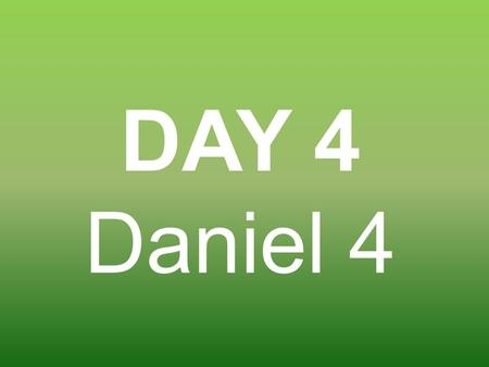 DAY 4 Daniel 4. King Nebuchadnezzar had another dream and he called Daniel to interpret it.