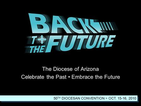 The Diocese of Arizona Celebrate the Past Embrace the Future 50 TH DIOCESAN CONVENTION > OCT. 15-16, 2010.