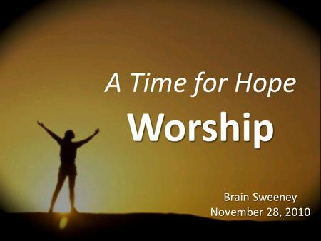 A Time for Hope Worship Brain Sweeney November 28, 2010.