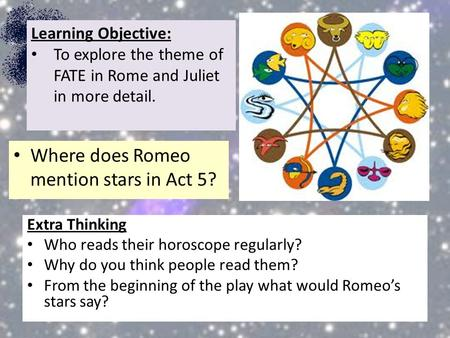 Extra Thinking Who reads their horoscope regularly? Why do you think people read them? From the beginning of the play what would Romeo's stars say? Learning.