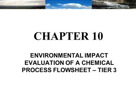 CHAPTER 10 ENVIRONMENTAL IMPACT EVALUATION OF A CHEMICAL PROCESS FLOWSHEET – TIER 3.
