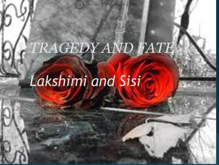 TRAGEDY AND FATE Lakshimi and Sisi. In the beginning... fate... Fate, shakespeare explores this central theme by prenotifying the audience of Romeo and.