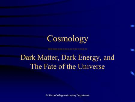 © Sierra College Astronomy Department Cosmology ---------------- Dark Matter, Dark Energy, and The Fate of the Universe.