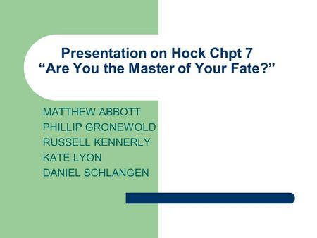 "Presentation on Hock Chpt 7 ""Are You the Master of Your Fate?"" MATTHEW ABBOTT PHILLIP GRONEWOLD RUSSELL KENNERLY KATE LYON DANIEL SCHLANGEN."