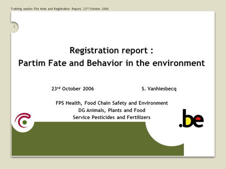 Training session File Note and Registration Report, 23 rd October 2006 1 Registration report : Partim Fate and Behavior in the environment 23 rd October.