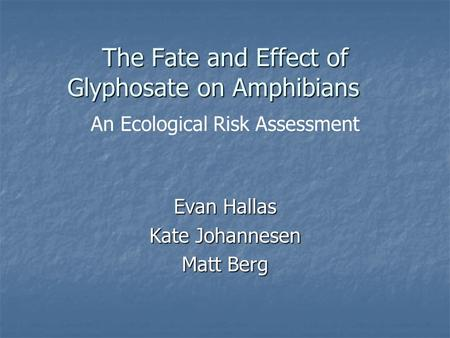 The Fate and Effect of Glyphosate on Amphibians Evan Hallas Kate Johannesen Matt Berg An Ecological Risk Assessment.
