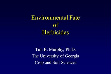 Environmental Fate of Herbicides Tim R. Murphy, Ph.D. The University of Georgia Crop and Soil Sciences.