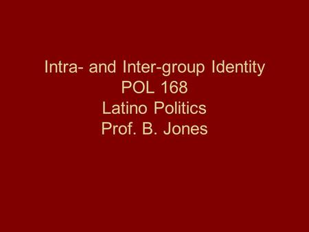 Intra- and Inter-group Identity POL 168 Latino Politics Prof. B. Jones.
