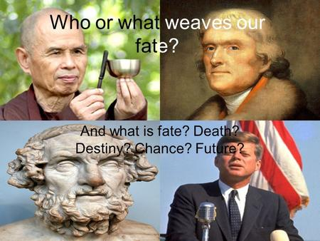 Who or what weaves our fate? And what is fate? Death? Destiny? Chance? Future?