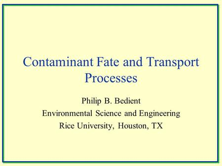 Contaminant Fate and Transport Processes Philip B. Bedient Environmental Science and Engineering Rice University, Houston, TX.