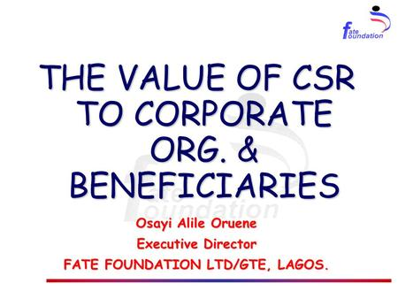 THE VALUE OF CSR TO CORPORATE ORG. & BENEFICIARIES Osayi Alile Oruene Executive Director FATE FOUNDATION LTD/GTE, LAGOS.