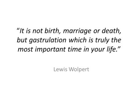 """It is not birth, marriage or death, but gastrulation which is truly the most important time in your life."" Lewis Wolpert."