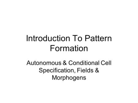 Introduction To Pattern Formation Autonomous & Conditional Cell Specification, Fields & Morphogens.