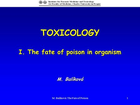M. Balíková: The Fate of Poison1 TOXICOLOGY I. The fate of poison in organism M. Balíková.