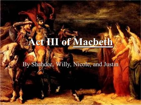 Act III of Macbeth By Shahdee, Willy, Nicole, and Justin.