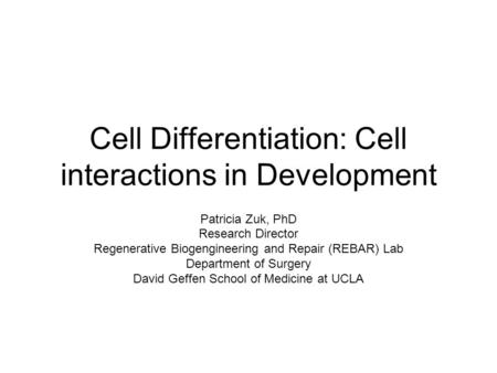 Cell Differentiation: Cell interactions in Development Patricia Zuk, PhD Research Director Regenerative Biogengineering and Repair (REBAR) Lab Department.