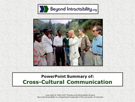 PowerPoint Summary of: Cross-Cultural Communication Copyright © 2006-2007 The Beyond Intractability Project Beyond Intractability is a Registered Trademark.