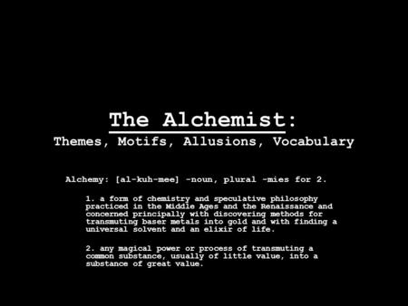 The Alchemist: Themes, Motifs, Allusions, Vocabulary Alchemy: [al-kuh-mee] -noun, plural -mies for 2. 1. a form of chemistry and speculative philosophy.