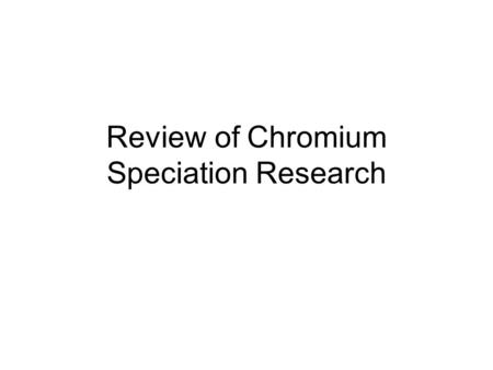 Review of Chromium Speciation Research. Research Project: Assessing the Impact of Chromium in the Environment Assessing the Impact of Chromium in the.