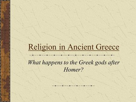 Religion in Ancient Greece What happens to the Greek gods after Homer?