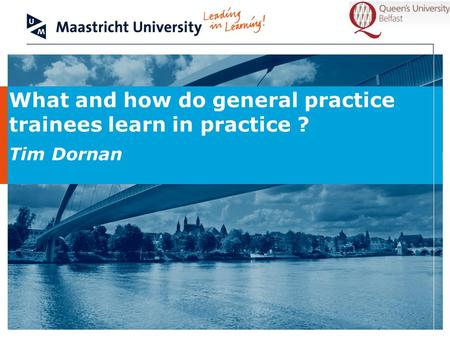 What and how do general practice trainees learn in practice ? Tim Dornan.