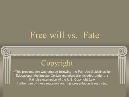 Free will vs. Fate Copyright This presentation was created following the Fair Use Guidelines for Educational Multimedia. Certain materials are included.