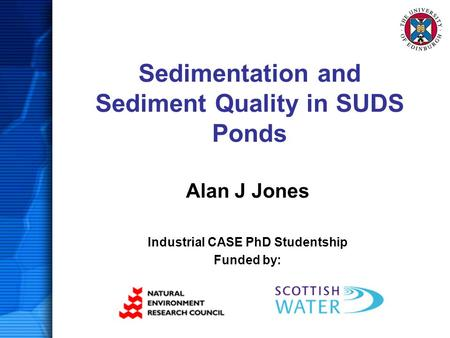 Sedimentation and Sediment Quality in SUDS Ponds Alan J Jones Industrial CASE PhD Studentship Funded by: