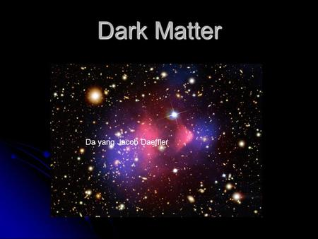 Dark Matter Da yang Jacob Daeffler. What do we mean by dark matter? Material whose presence can be inferred from its effects on the motions of stars and.