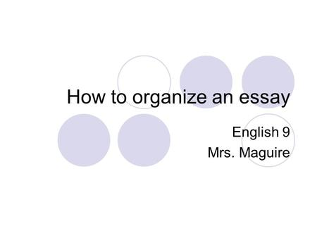 How to organize an essay English 9 Mrs. Maguire. Five paragraph essay structure Introduction, including hook and thesis statement Body  Paragraph #1: