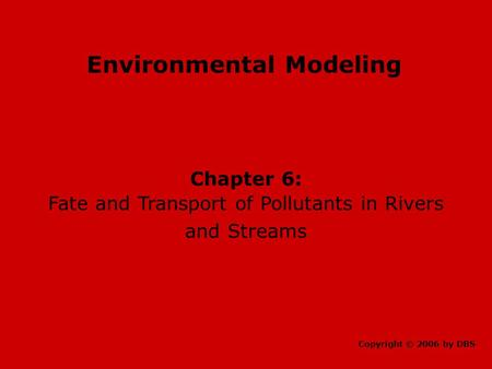 Environmental Modeling Chapter 6: Fate and Transport of Pollutants in Rivers and Streams Copyright © 2006 by DBS.
