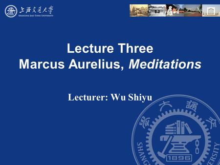 Lecture Three Marcus Aurelius, Meditations Lecturer: Wu Shiyu.