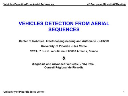 Vehicles Detection From Aerial Sequences 4 th European Micro-UAV Meeting University of Picardie Jules Verne 1 VEHICLES DETECTION FROM AERIAL SEQUENCES.
