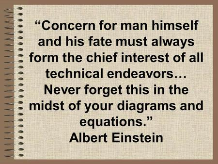 """Concern for man himself and his fate must always form the chief interest of all technical endeavors… Never forget this in the midst of your diagrams and."