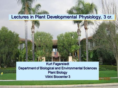 Lectures in Plant Developmental Physiology, 3 cr. Kurt Fagerstedt Department of Biological and Environmental Sciences Plant Biology Viikki Biocenter 3.