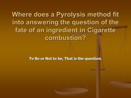 Where does a Pyrolysis method fit into answering the question of the fate of an ingredient in Cigarette combustion? To Be or Not to be, That is the question.