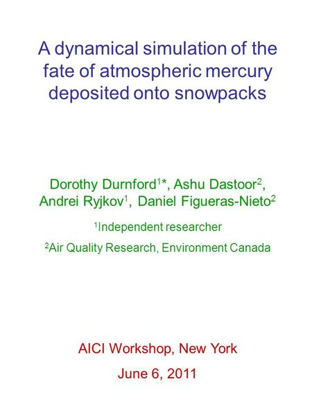 A dynamical simulation of the fate of atmospheric mercury deposited onto snowpacks Dorothy Durnford 1 *, Ashu Dastoor 2, Andrei Ryjkov 1, Daniel Figueras-Nieto.
