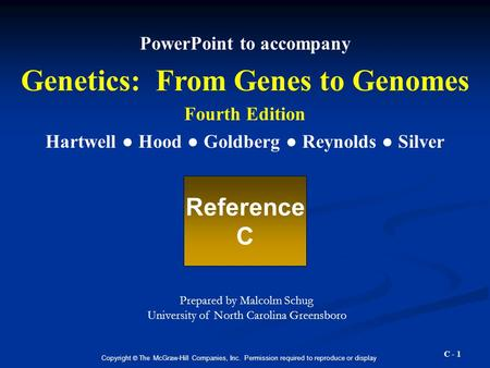 C - 1 PowerPoint to accompany Genetics: From Genes to Genomes Fourth Edition Hartwell ● Hood ● Goldberg ● Reynolds ● Silver Reference C Copyright © The.