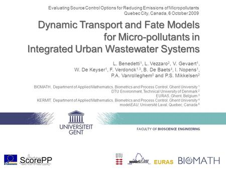 Dynamic Transport and Fate Models for Micro-pollutants in Integrated Urban Wastewater Systems L. Benedetti 1, L. Vezzaro 2, V. Gevaert 1, W. De Keyser.
