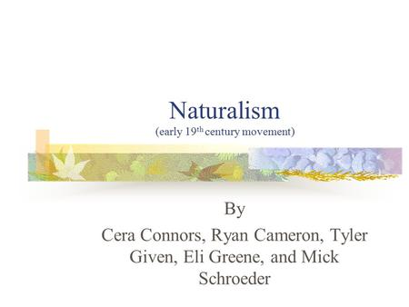 Naturalism (early 19 th century movement) By Cera Connors, Ryan Cameron, Tyler Given, Eli Greene, and Mick Schroeder.