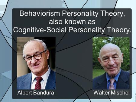 Behaviorism Personality Theory, also known as Cognitive-Social Personality Theory. Albert Bandura Walter Mischel.