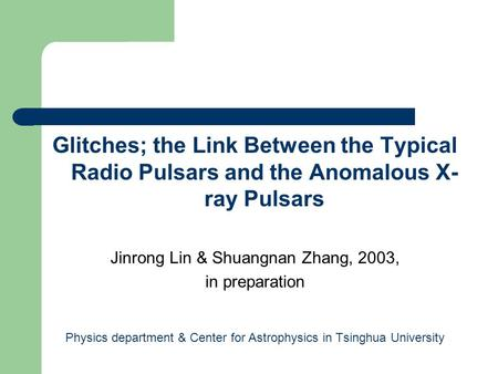 Glitches; the Link Between the Typical Radio Pulsars and the Anomalous X- ray Pulsars Jinrong Lin & Shuangnan Zhang, 2003, in preparation Physics department.