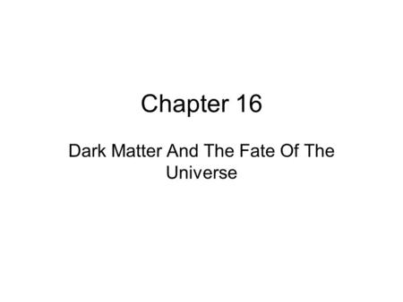 Chapter 16 Dark Matter And The Fate Of The Universe.