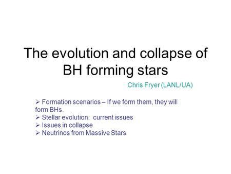The evolution and collapse of BH forming stars Chris Fryer (LANL/UA)  Formation scenarios – If we form them, they will form BHs.  Stellar evolution: