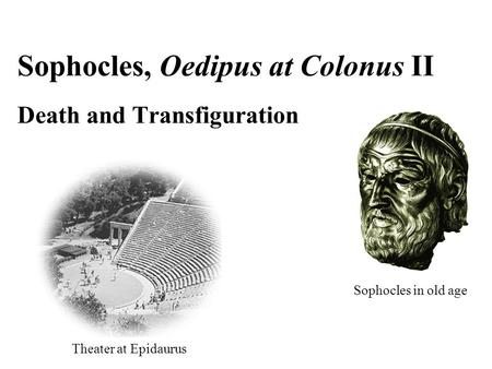 Theater at Epidaurus Sophocles, Oedipus at Colonus II Death and Transfiguration Sophocles in old age.