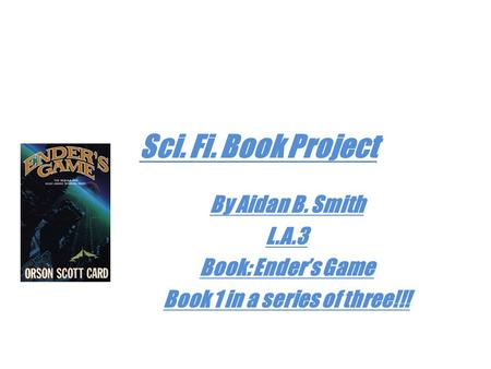 Sci. Fi. Book Project By Aidan B. Smith L.A.3 Book: Ender's Game Book 1 in a series of three!!!